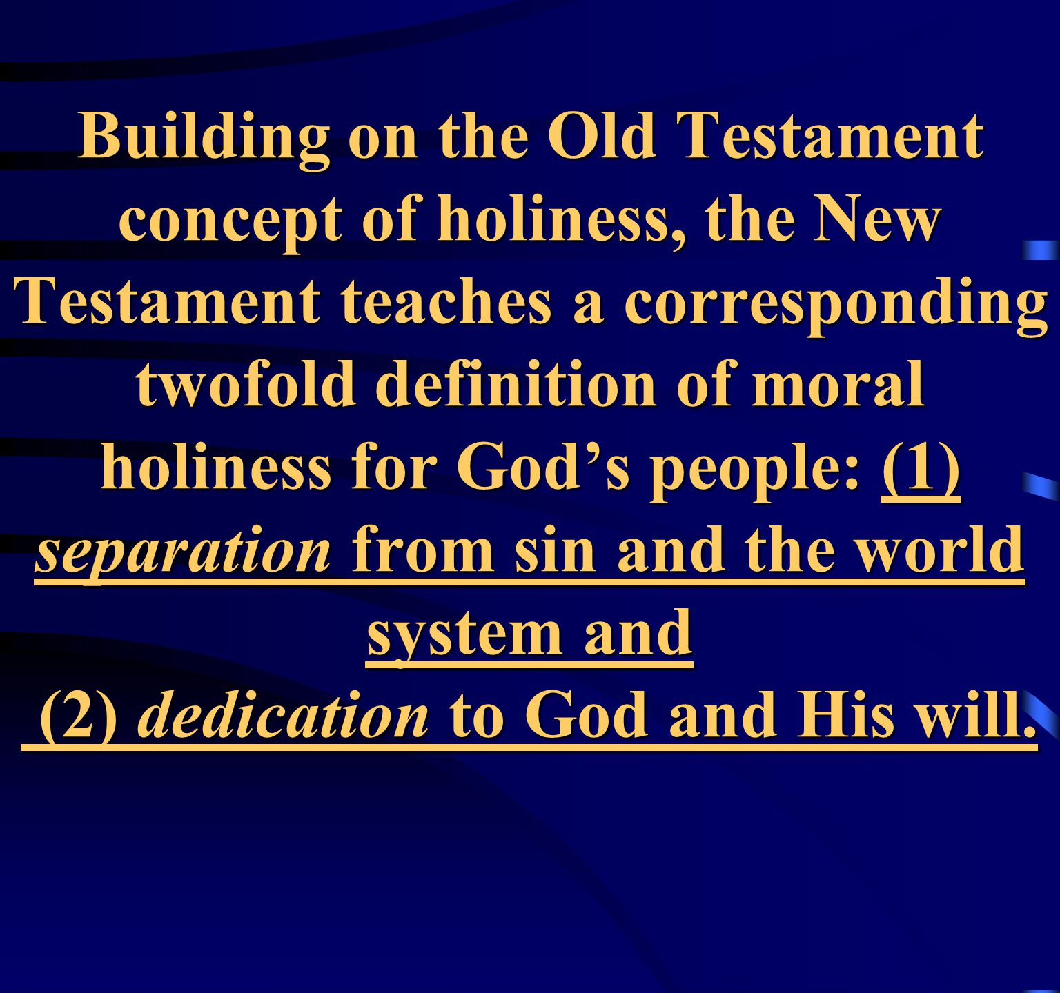 Building on the Old Testament concept of holiness, the New Testament teaches a corresponding twofold definition of moral holiness for God's people: (1) separation from sin and the world system and (2) dedication to God and His will.