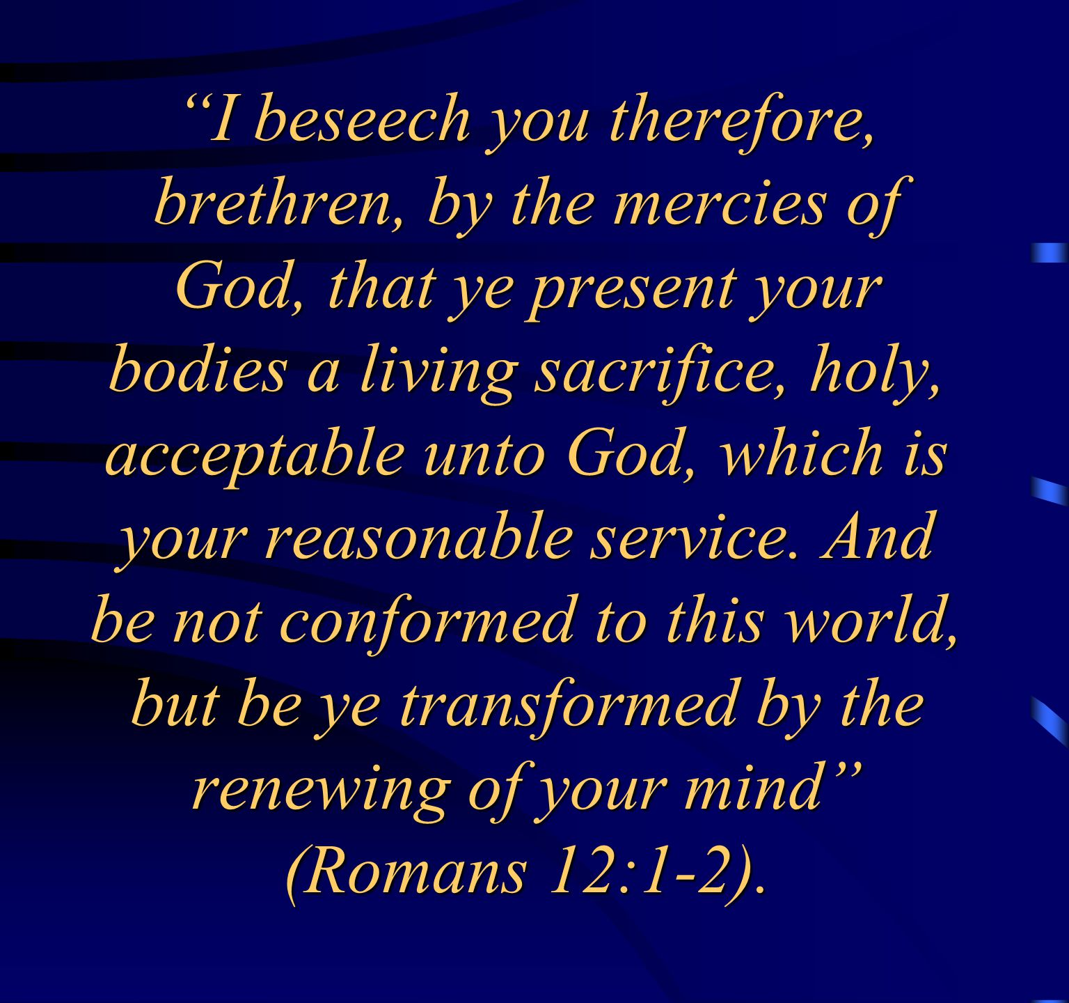 I beseech you therefore, brethren, by the mercies of God, that ye present your bodies a living sacrifice, holy, acceptable unto God, which is your reasonable service.