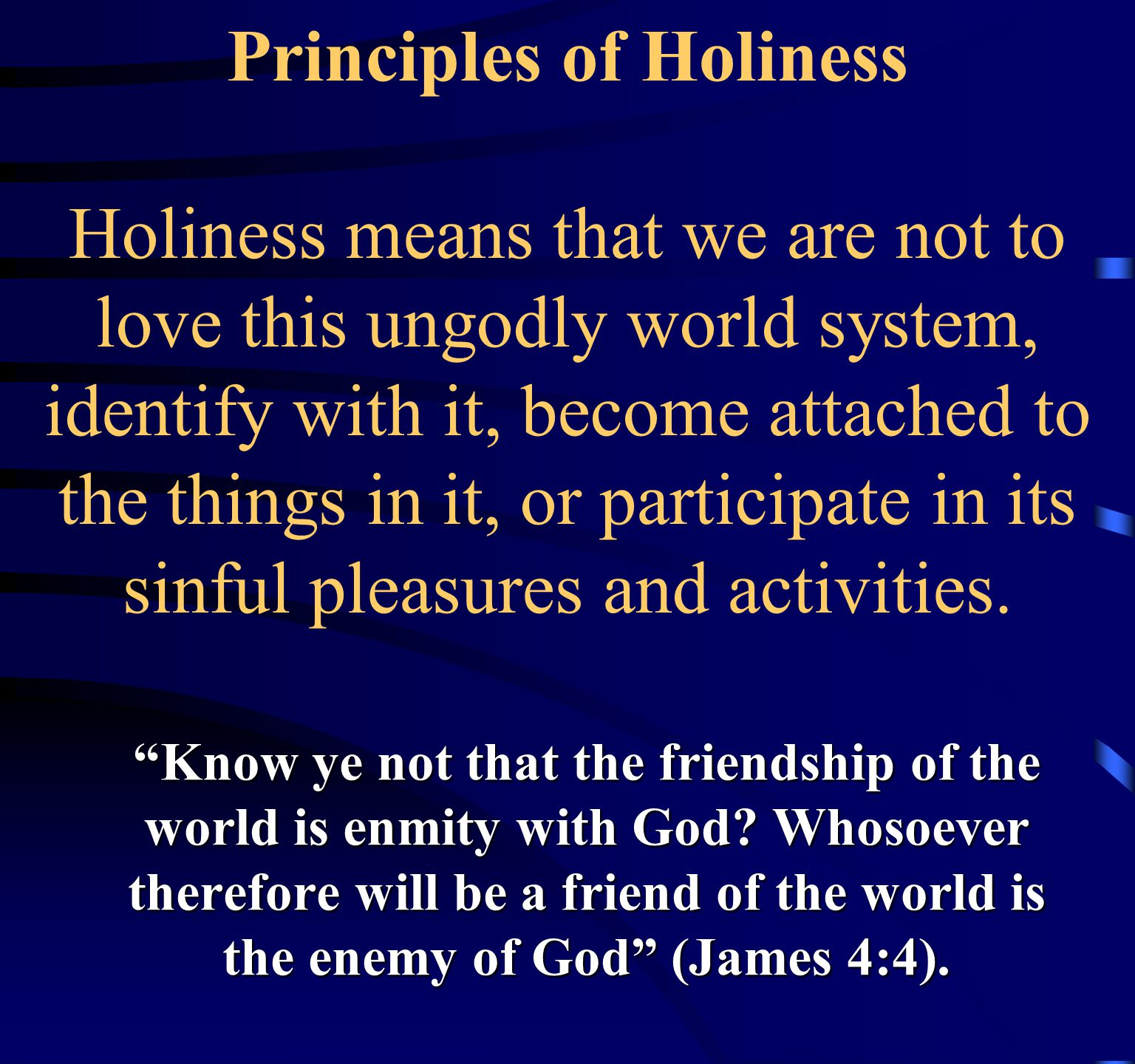 Principles of Holiness Holiness means that we are not to love this ungodly world system, identify with it, become attached to the things in it, or participate in its sinful pleasures and activities.