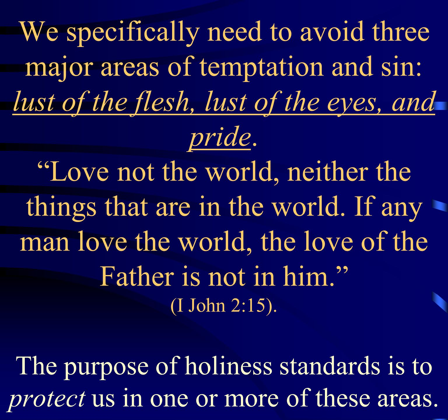 We specifically need to avoid three major areas of temptation and sin: lust of the flesh, lust of the eyes, and pride.