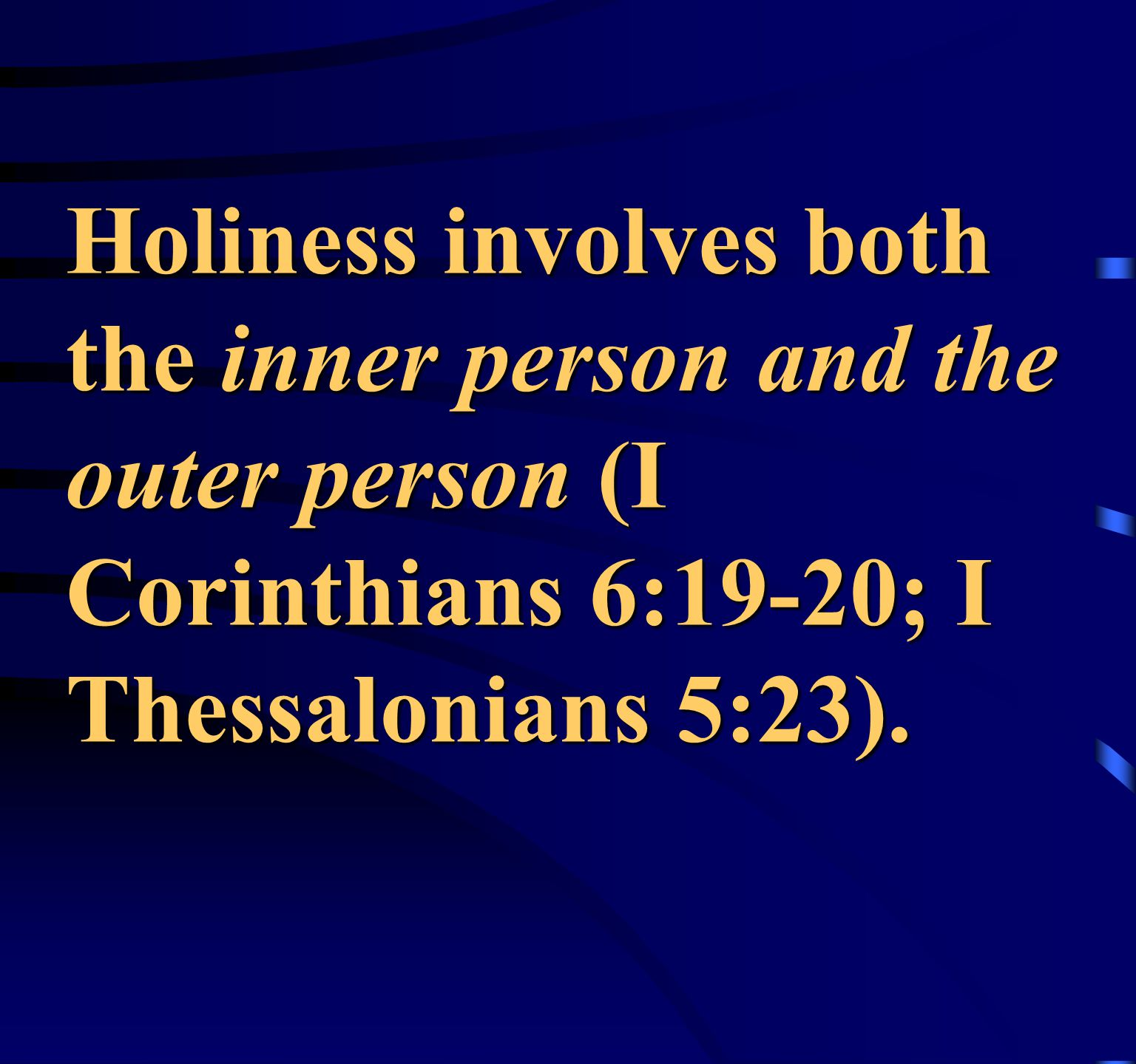 Holiness involves both the inner person and the outer person (I Corinthians 6:19-20; I Thessalonians 5:23).