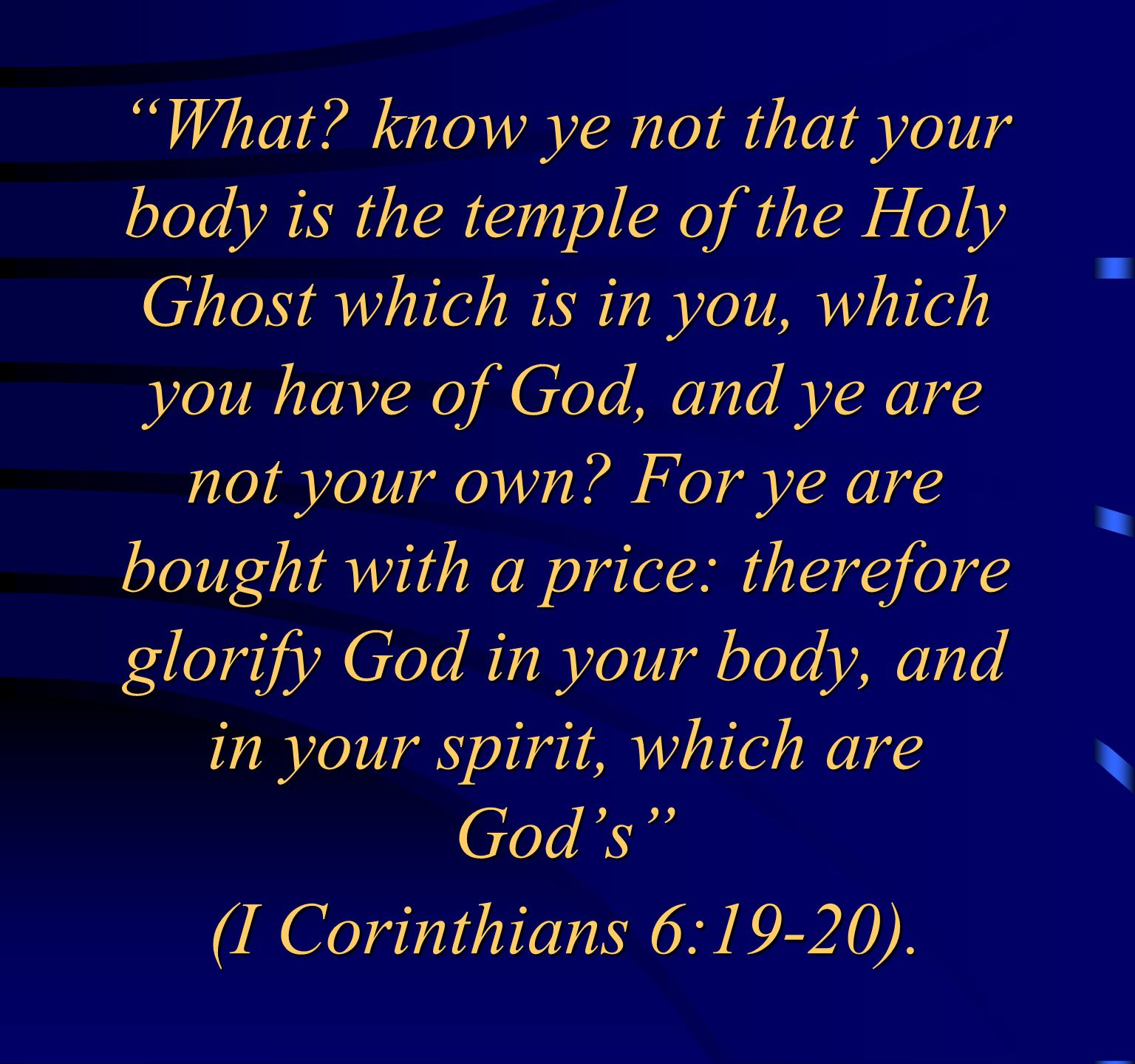 """""""What? know ye not that your body is the temple of the Holy Ghost which is in you, which you have of God, and ye are not your own? For ye are bought w"""