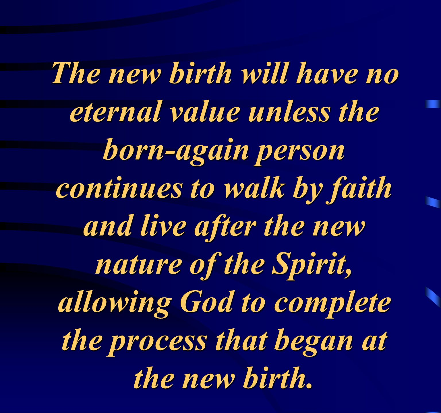 The new birth will have no eternal value unless the born-again person continues to walk by faith and live after the new nature of the Spirit, allowing God to complete the process that began at the new birth.