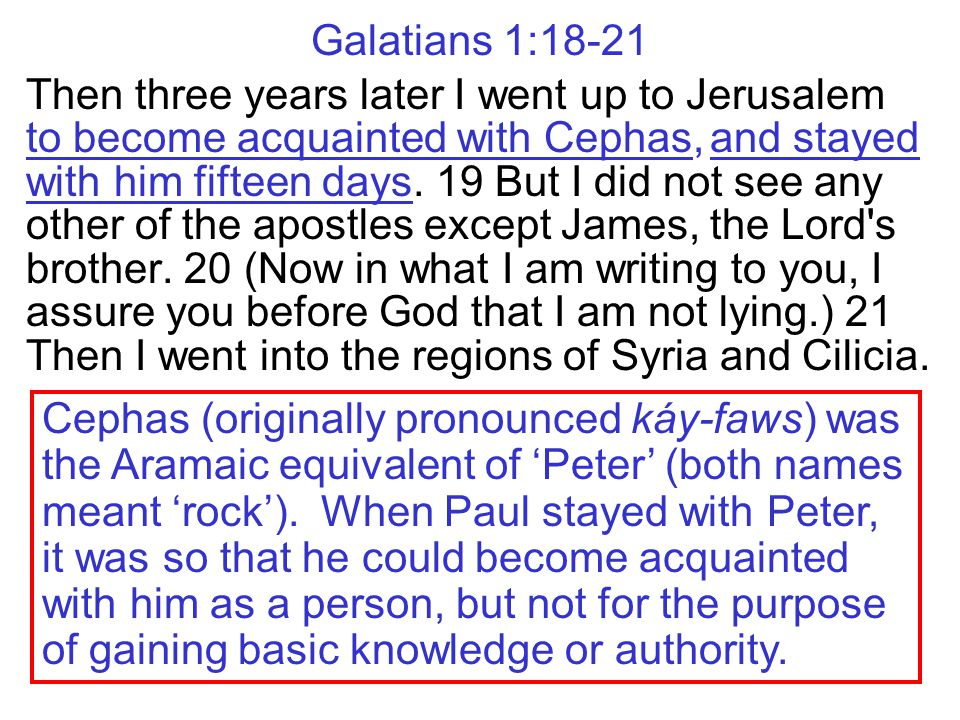 Galatians 1:18-21 Then three years later I went up to Jerusalem to become acquainted with Cephas, and stayed with him fifteen days.