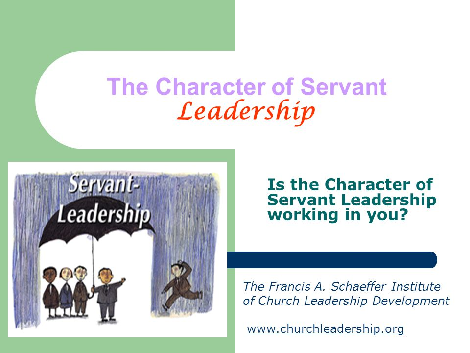 The Character of Servant Leadership Is the Character of Servant Leadership working in you? The Francis A. Schaeffer Institute of Church Leadership Dev