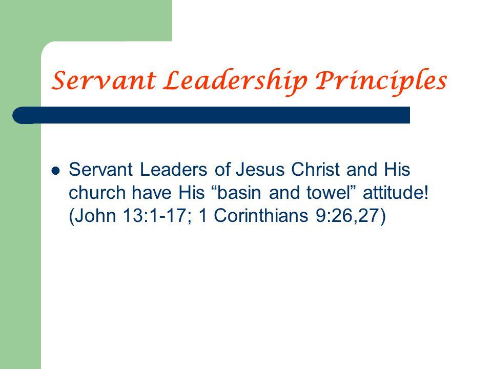"Servant Leadership Principles Servant Leaders of Jesus Christ and His church have His ""basin and towel"" attitude! (John 13:1-17; 1 Corinthians 9:26,27"