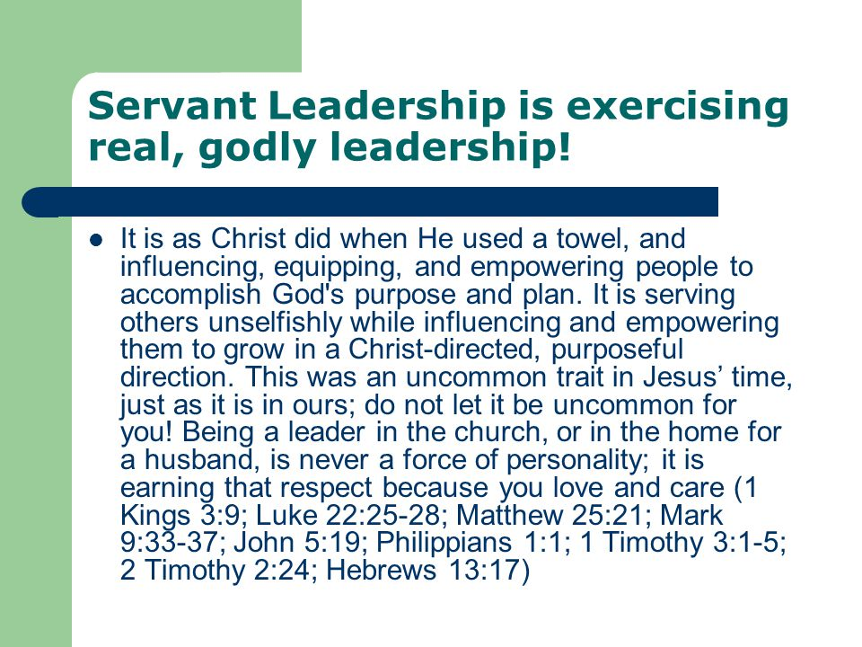 Servant Leadership is exercising real, godly leadership! It is as Christ did when He used a towel, and influencing, equipping, and empowering people t