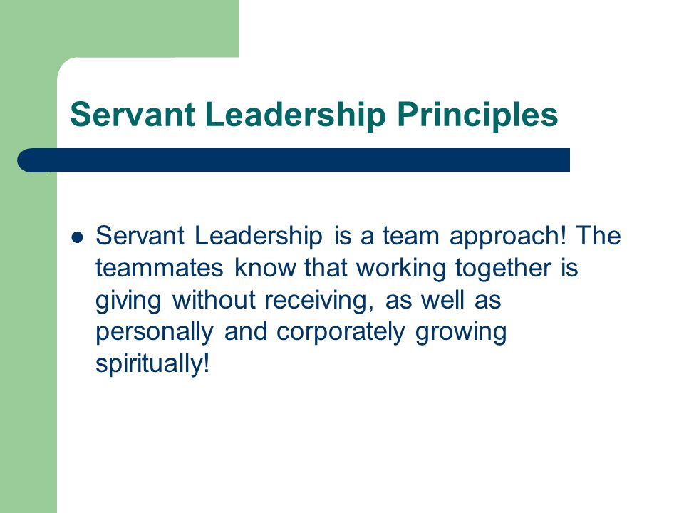 Servant Leadership Principles Servant Leadership is a team approach! The teammates know that working together is giving without receiving, as well as