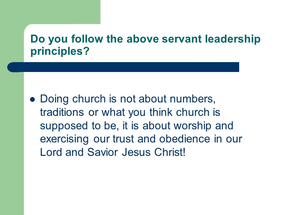 Do you follow the above servant leadership principles? Doing church is not about numbers, traditions or what you think church is supposed to be, it is