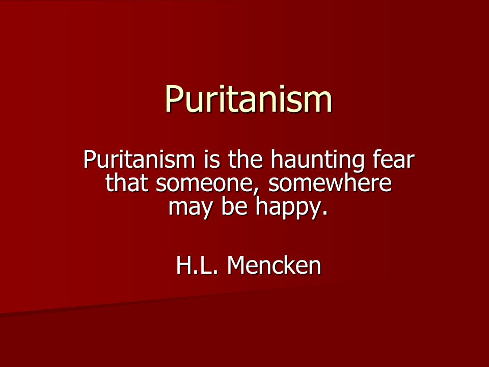 Puritanism Puritanism is the haunting fear that someone, somewhere may be happy. H.L. Mencken