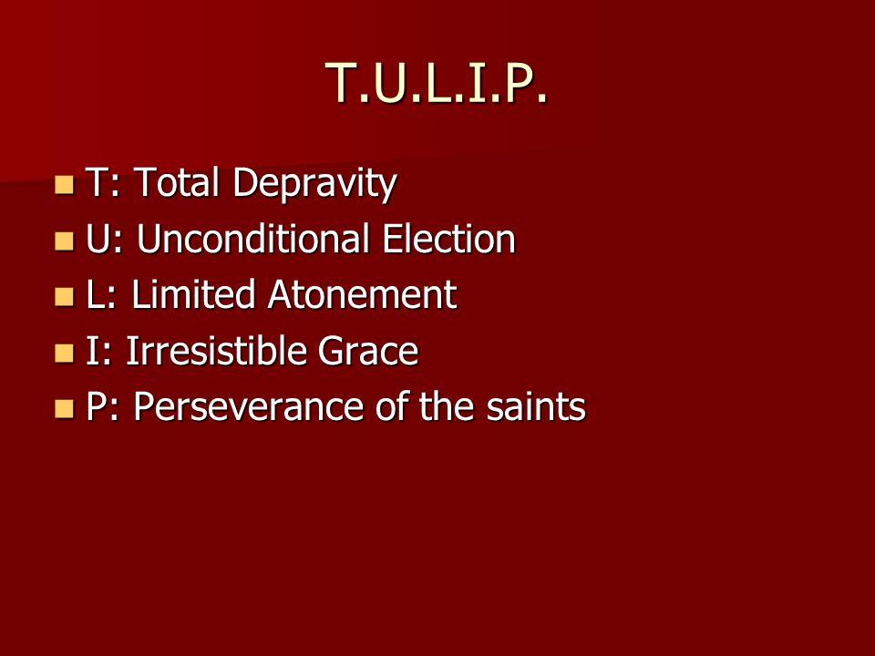 T.U.L.I.P. T: Total Depravity T: Total Depravity U: Unconditional Election U: Unconditional Election L: Limited Atonement L: Limited Atonement I: Irre