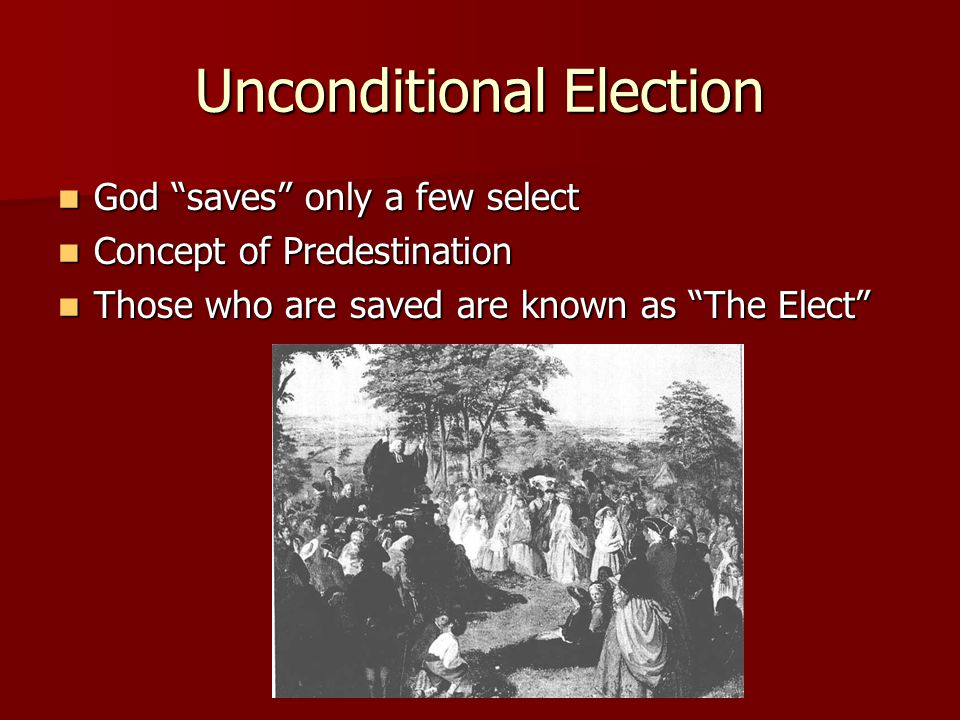 Unconditional Election God saves only a few select God saves only a few select Concept of Predestination Concept of Predestination Those who are saved are known as The Elect Those who are saved are known as The Elect