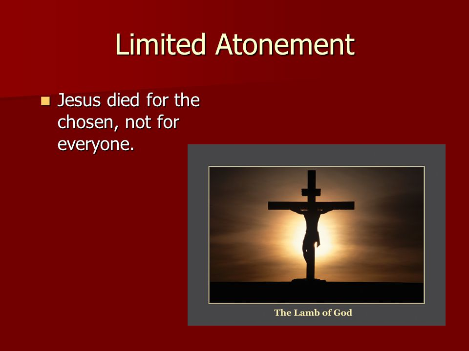 Limited Atonement Jesus died for the chosen, not for everyone. Jesus died for the chosen, not for everyone.