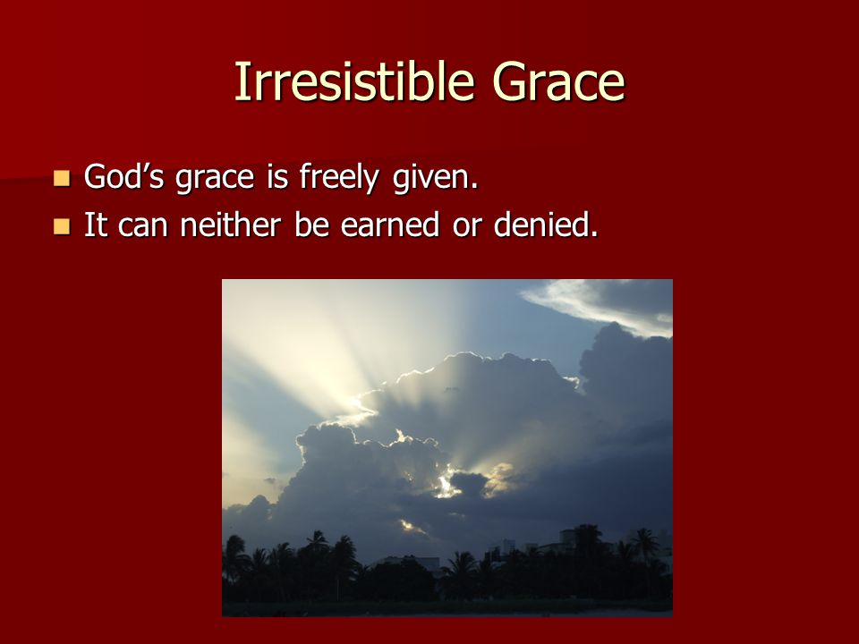 Irresistible Grace God's grace is freely given.God's grace is freely given.
