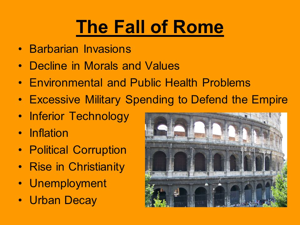 The Fall of Rome Barbarian Invasions Decline in Morals and Values Environmental and Public Health Problems Excessive Military Spending to Defend the Empire Inferior Technology Inflation Political Corruption Rise in Christianity Unemployment Urban Decay
