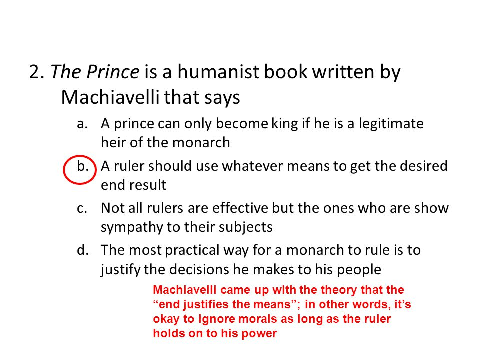 2. The Prince is a humanist book written by Machiavelli that says a.A prince can only become king if he is a legitimate heir of the monarch b.A ruler