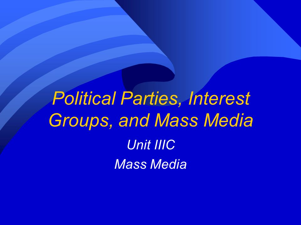 Political Parties, Interest Groups, and Mass Media Unit IIIC Mass Media
