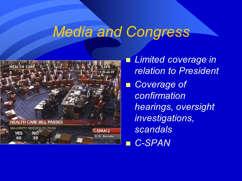 Media and Congress n Limited coverage in relation to President n Coverage of confirmation hearings, oversight investigations, scandals n C-SPAN