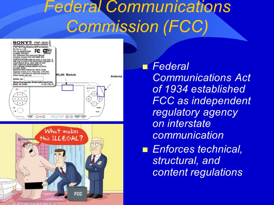 Federal Communications Commission (FCC) n Federal Communications Act of 1934 established FCC as independent regulatory agency on interstate communication n Enforces technical, structural, and content regulations