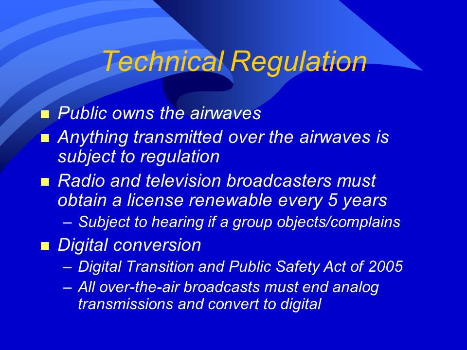 Technical Regulation n Public owns the airwaves n Anything transmitted over the airwaves is subject to regulation n Radio and television broadcasters must obtain a license renewable every 5 years –Subject to hearing if a group objects/complains n Digital conversion –Digital Transition and Public Safety Act of 2005 –All over-the-air broadcasts must end analog transmissions and convert to digital
