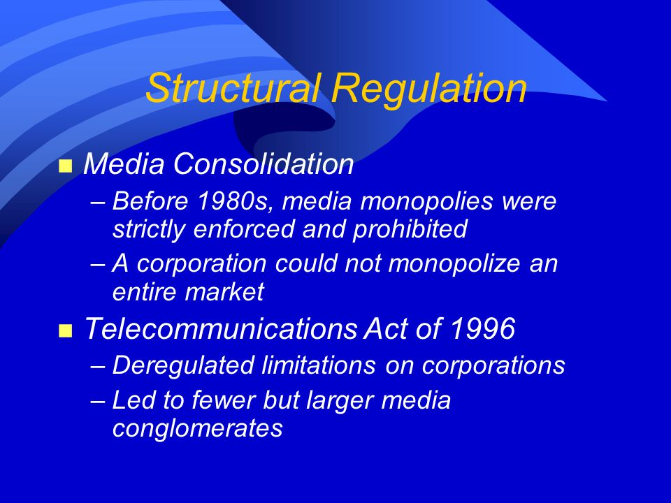 Structural Regulation n Media Consolidation –Before 1980s, media monopolies were strictly enforced and prohibited –A corporation could not monopolize an entire market n Telecommunications Act of 1996 –Deregulated limitations on corporations –Led to fewer but larger media conglomerates