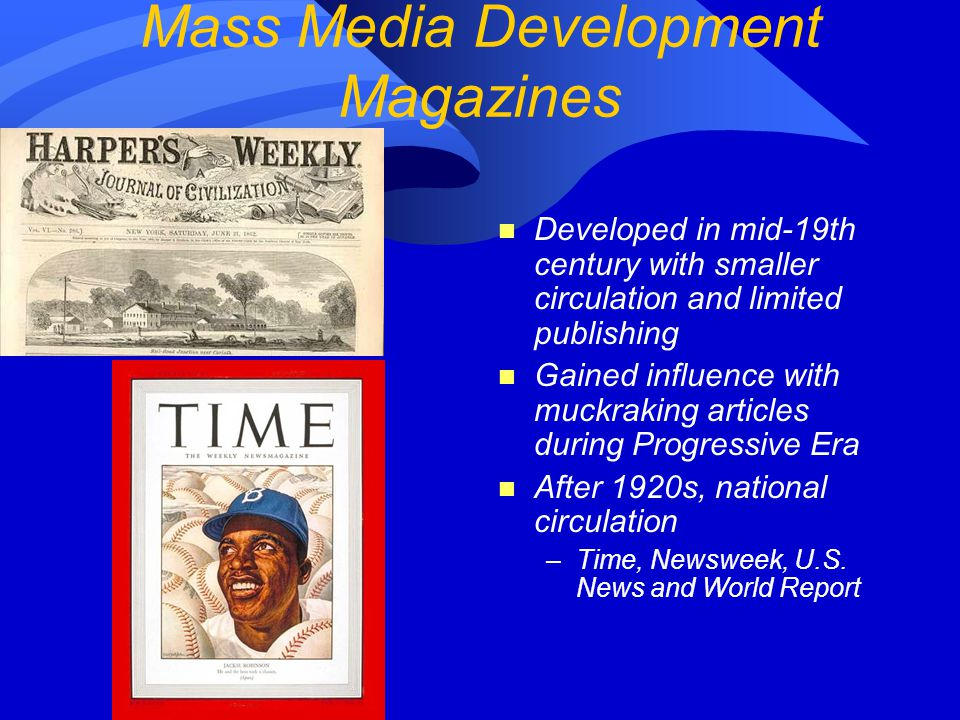 Mass Media Development Magazines n Developed in mid-19th century with smaller circulation and limited publishing n Gained influence with muckraking articles during Progressive Era n After 1920s, national circulation –Time, Newsweek, U.S.