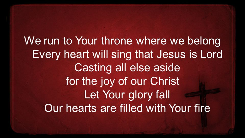 We run to Your throne where we belong Every heart will sing that Jesus is Lord Casting all else aside for the joy of our Christ Let Your glory fall Ou