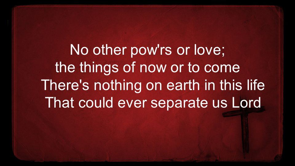 No other pow'rs or love; the things of now or to come There's nothing on earth in this life That could ever separate us Lord