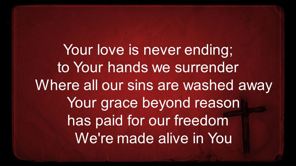 Your love is never ending; to Your hands we surrender Where all our sins are washed away Your grace beyond reason has paid for our freedom We're made