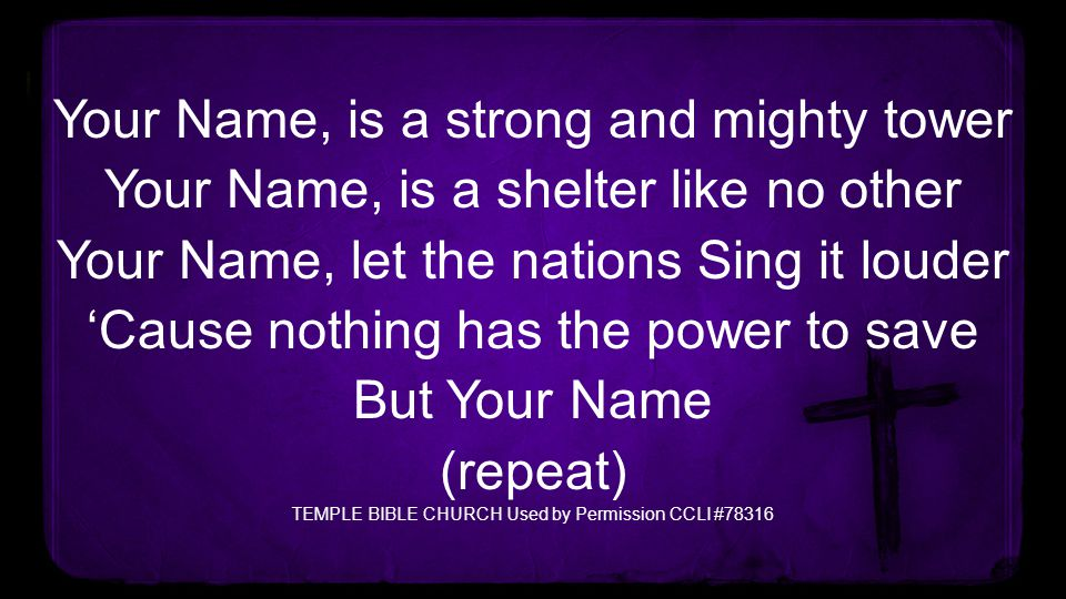 Your Name, is a strong and mighty tower Your Name, is a shelter like no other Your Name, let the nations Sing it louder 'Cause nothing has the power t