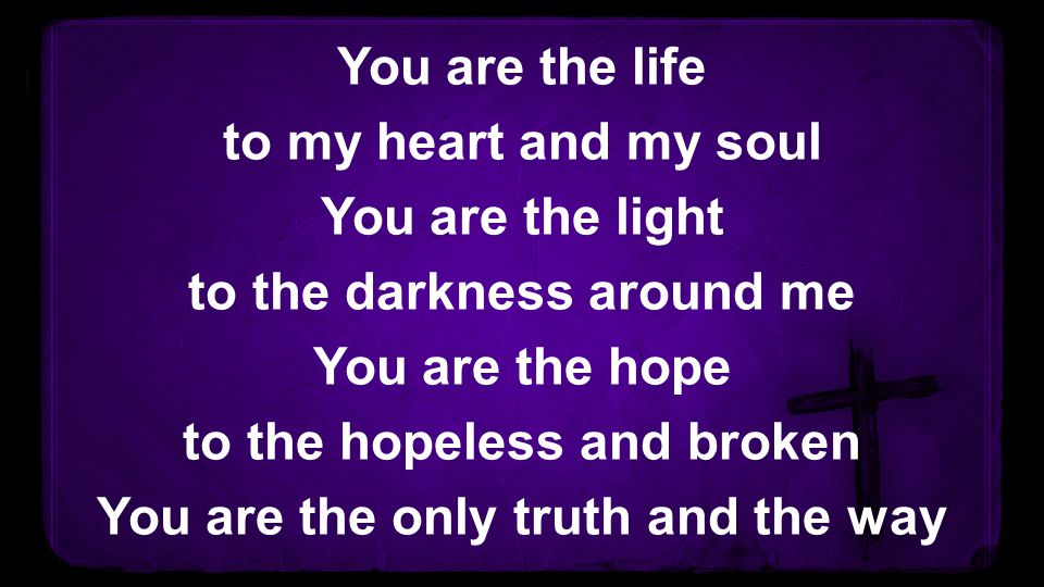 You are the life to my heart and my soul You are the light to the darkness around me You are the hope to the hopeless and broken You are the only trut