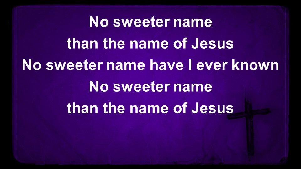 No sweeter name than the name of Jesus No sweeter name have I ever known No sweeter name than the name of Jesus