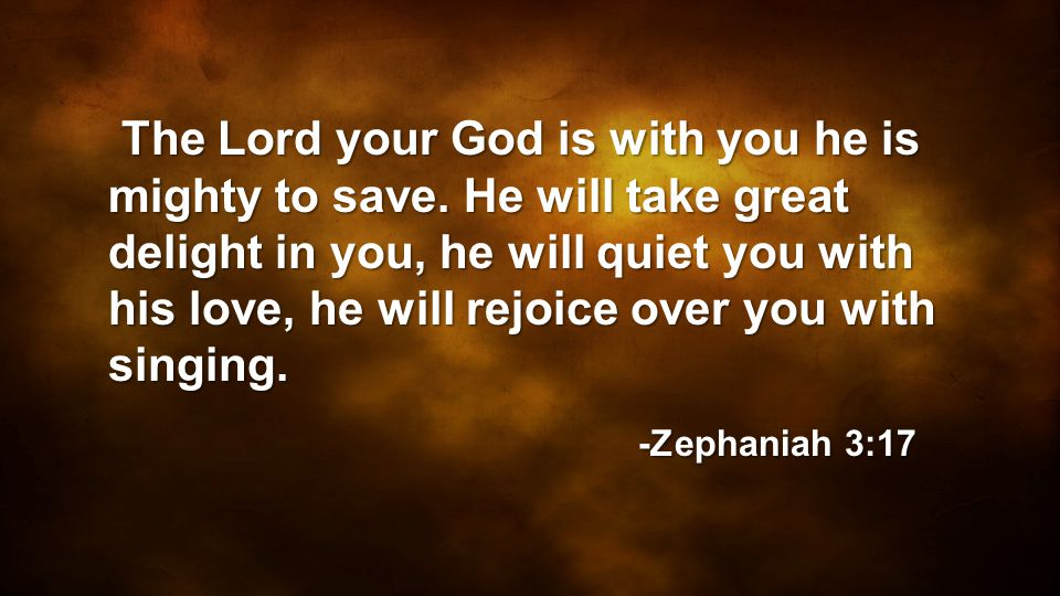 The Lord your God is with you he is mighty to save. He will take great delight in you, he will quiet you with his love, he will rejoice over you with
