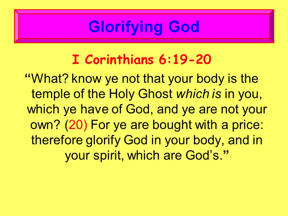 """I Corinthians 6:19-20 """"What? know ye not that your body is the temple of the Holy Ghost which is in you, which ye have of God, and ye are not your own"""