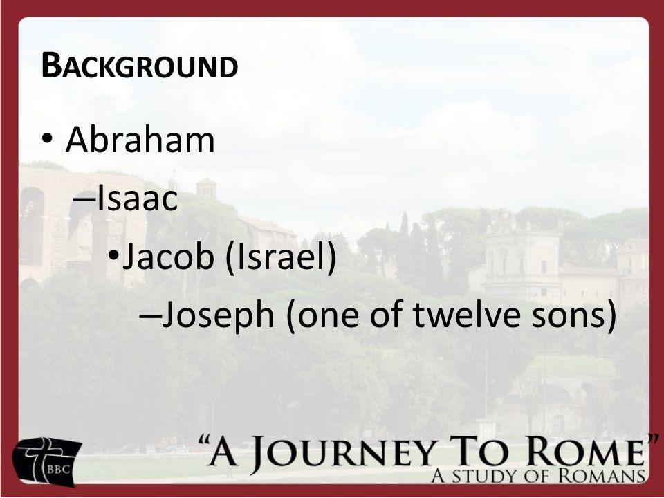 B ACKGROUND Abraham – Isaac Jacob (Israel) – Joseph (one of twelve sons)