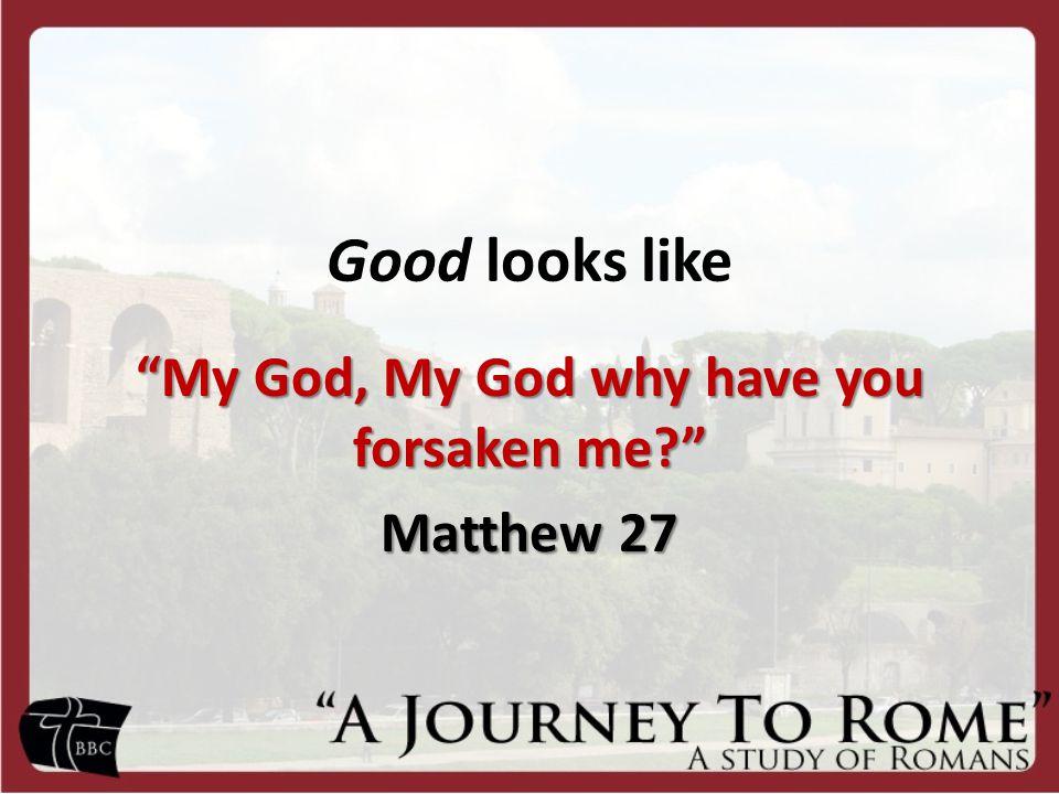 Good looks like My God, My God why have you forsaken me Matthew 27
