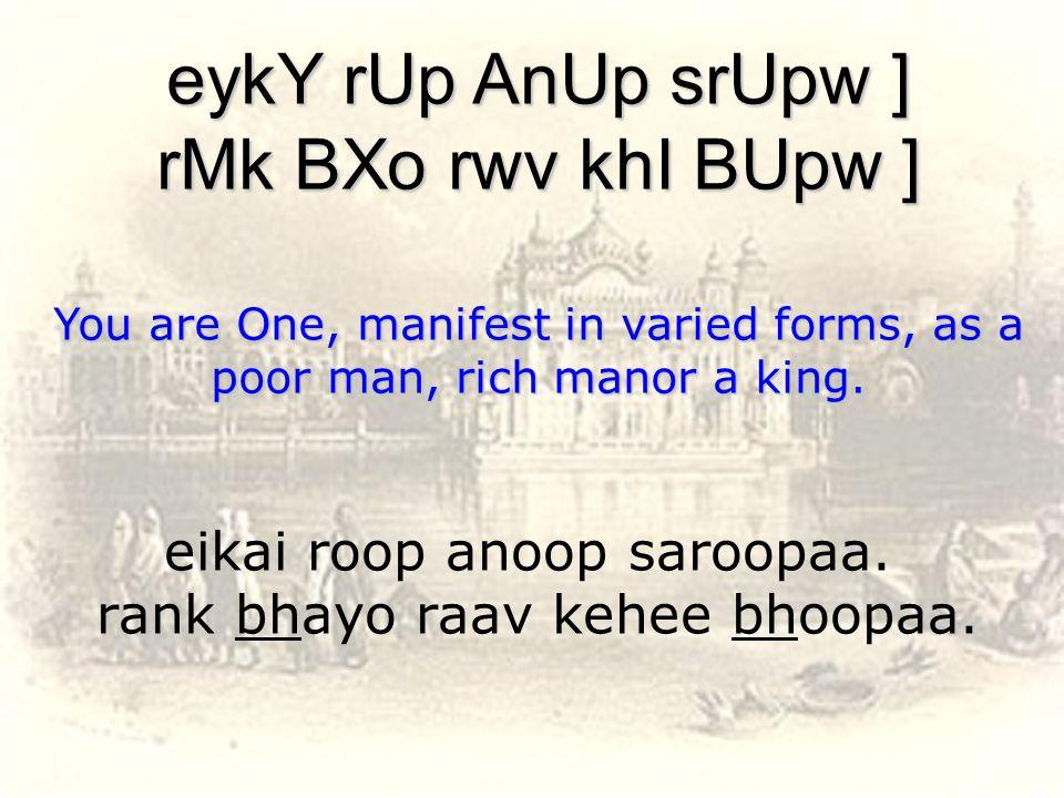 eikai roop anoop saroopaa. rank bhayo raav kehee bhoopaa.