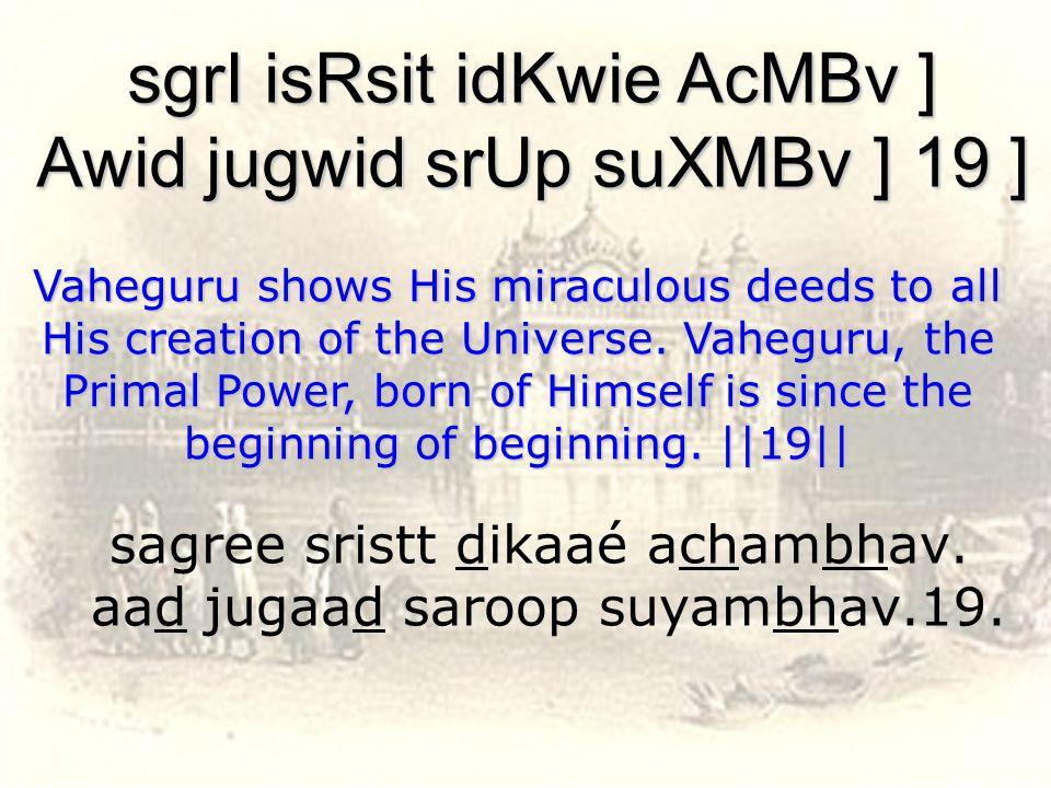 sagree sristt dikaaé achambhav. aad jugaad saroop suyambhav.19.