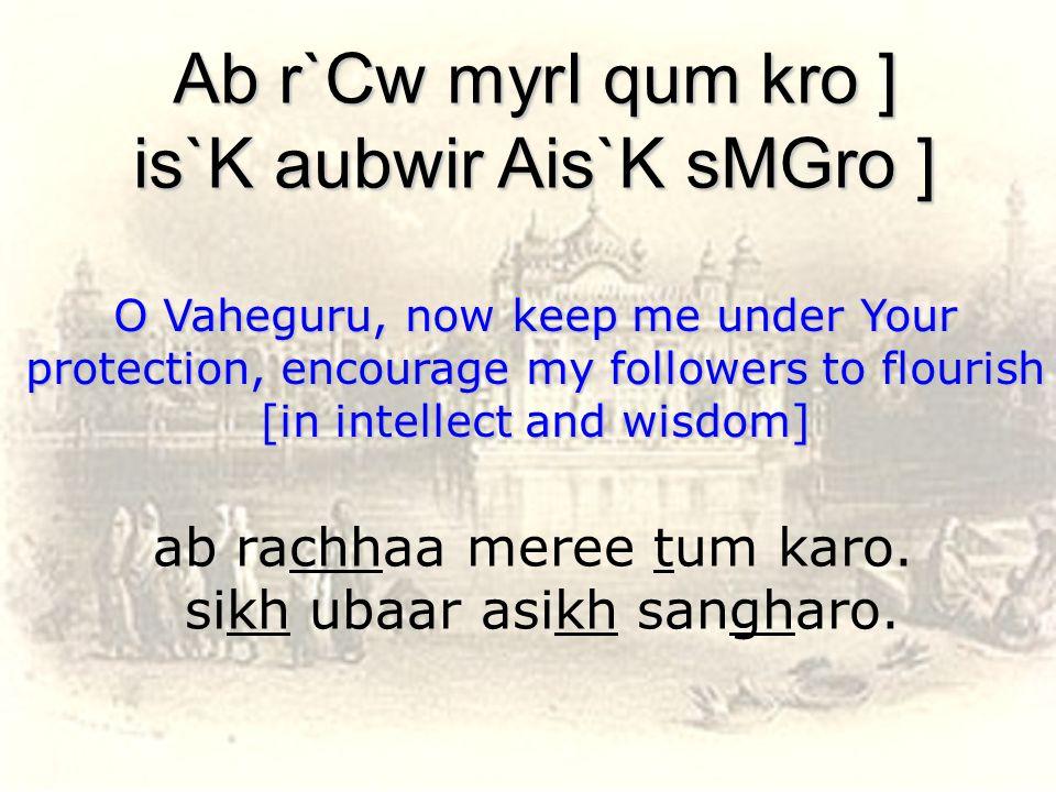 ab rachhaa meree tum karo. sikh ubaar asikh sangharo.
