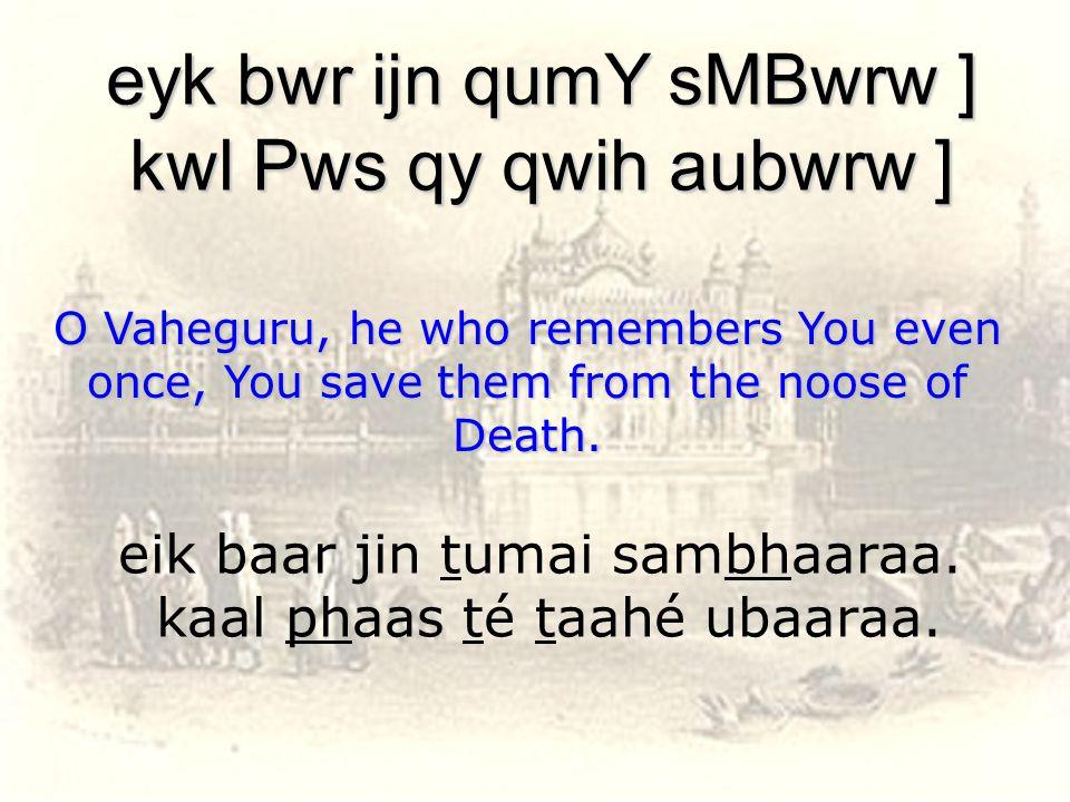 eik baar jin tumai sambhaaraa. kaal phaas té taahé ubaaraa.