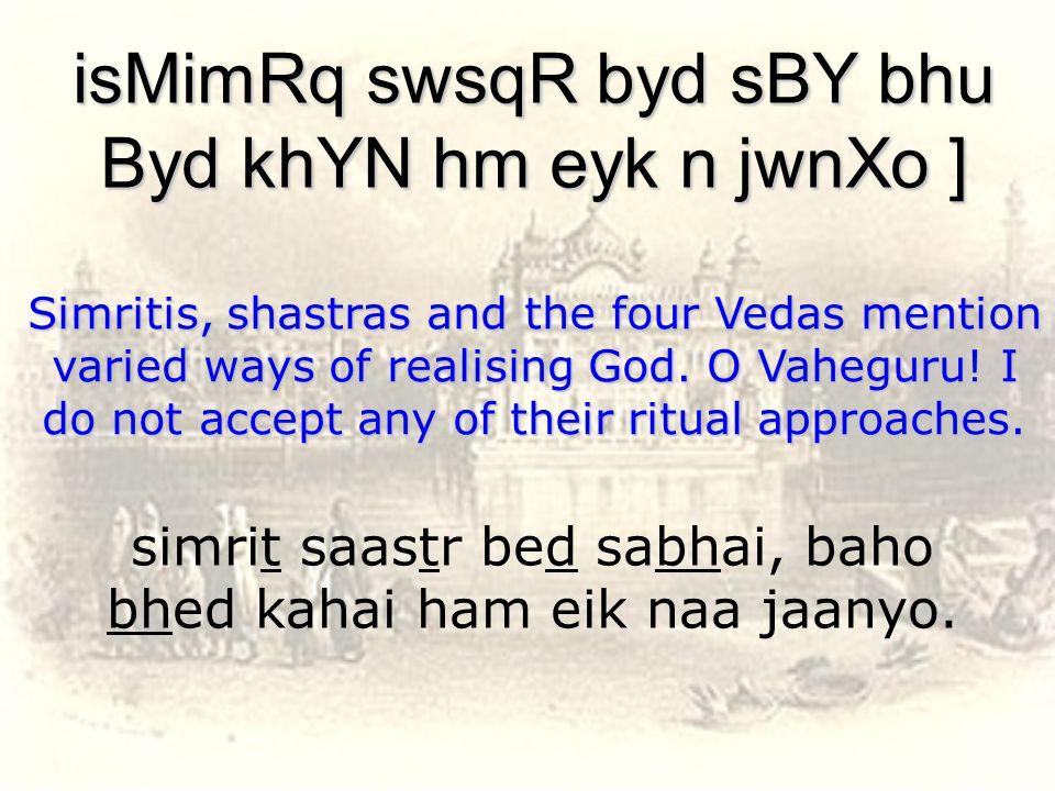 simrit saastr bed sabhai, baho bhed kahai ham eik naa jaanyo.