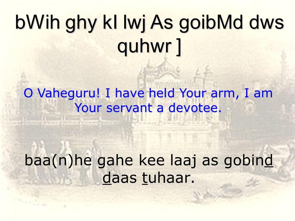 baa(n)he gahe kee laaj as gobind daas tuhaar. bWih ghy kI lwj As goibMd dws quhwr ] O Vaheguru.