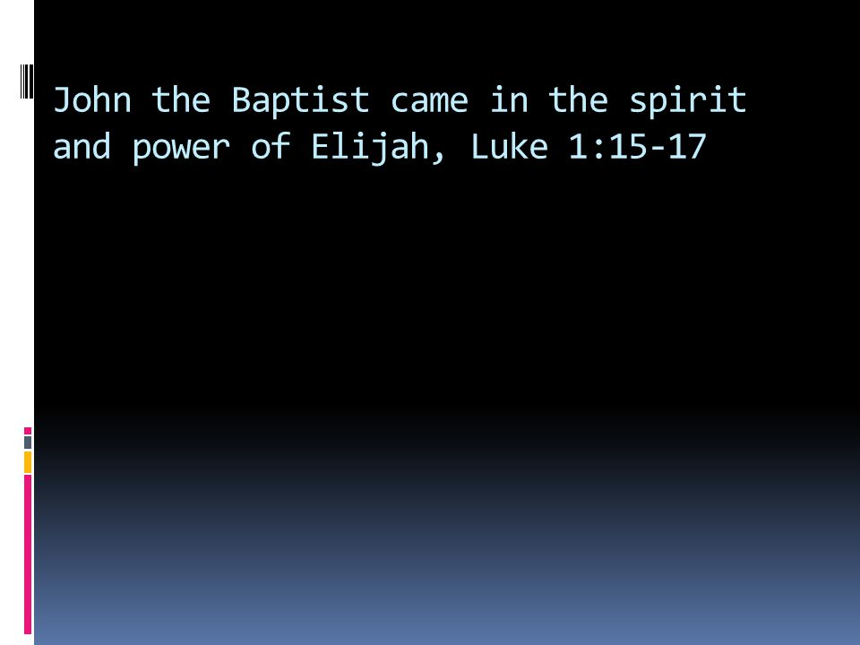 John the Baptist came in the spirit and power of Elijah, Luke 1:15-17