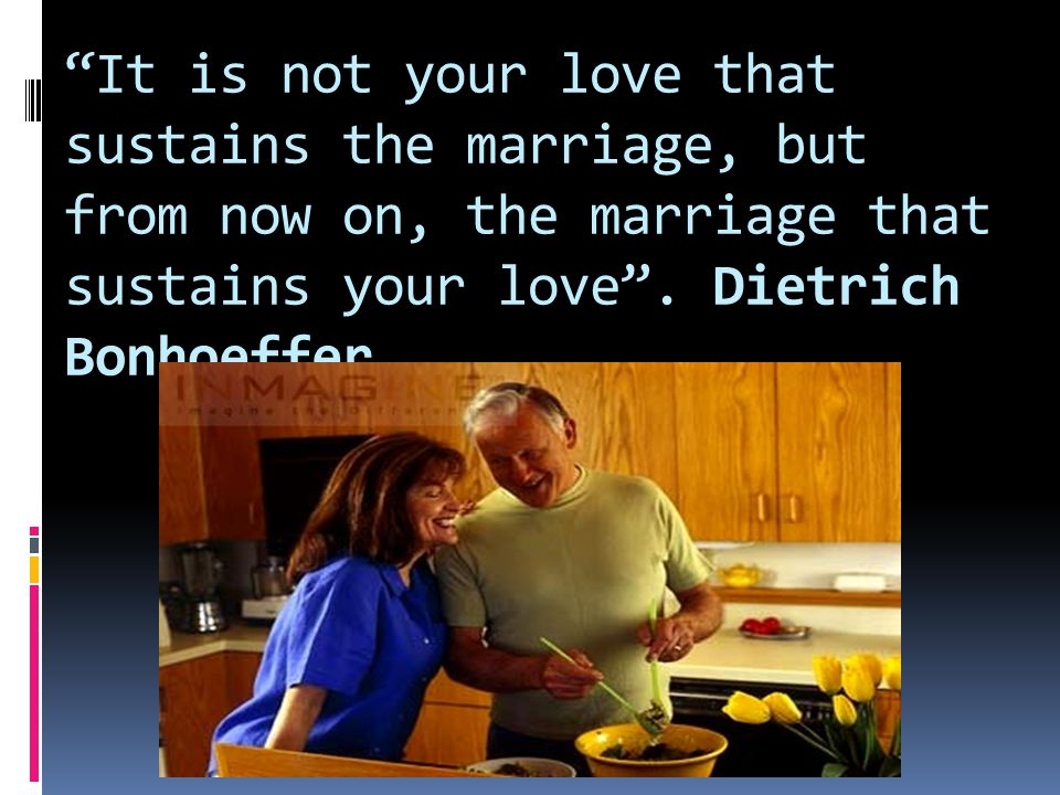 It is not your love that sustains the marriage, but from now on, the marriage that sustains your love .