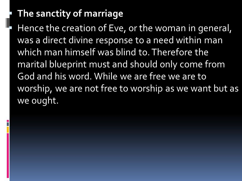  The sanctity of marriage  Hence the creation of Eve, or the woman in general, was a direct divine response to a need within man which man himself was blind to.