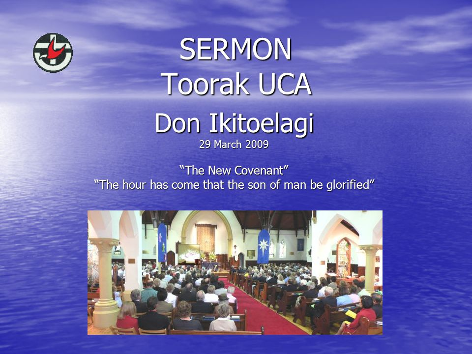 SERMON Toorak UCA Don Ikitoelagi 29 March 2009 The New Covenant The hour has come that the son of man be glorified