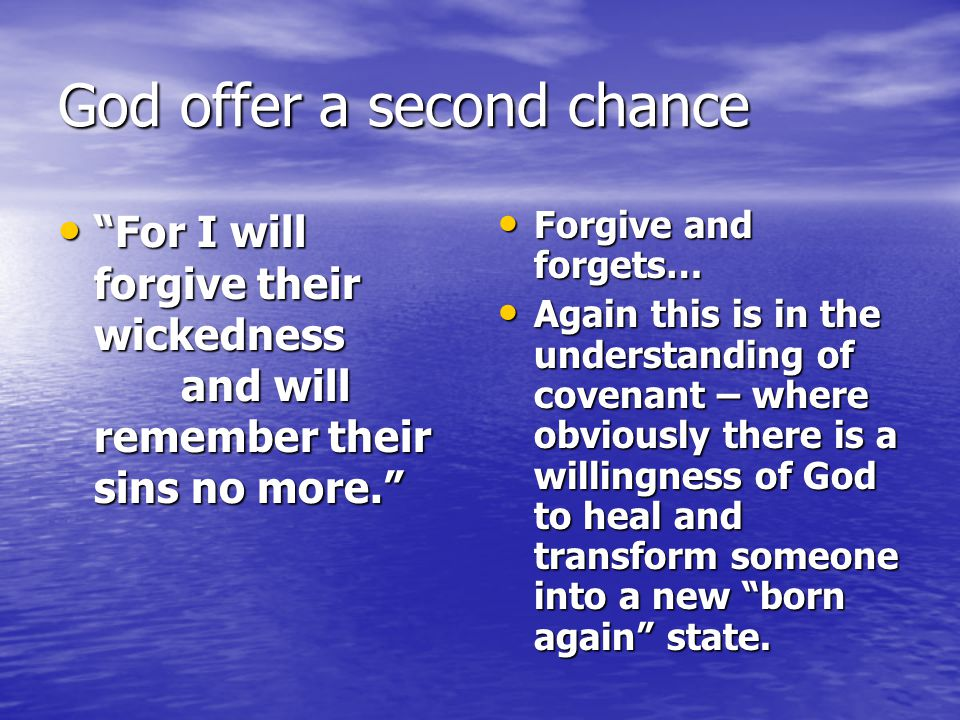 God offer a second chance For I will forgive their wickedness and will remember their sins no more. For I will forgive their wickedness and will remember their sins no more. Forgive and forgets… Forgive and forgets… Again this is in the understanding of covenant – where obviously there is a willingness of God to heal and transform someone into a new born again state.