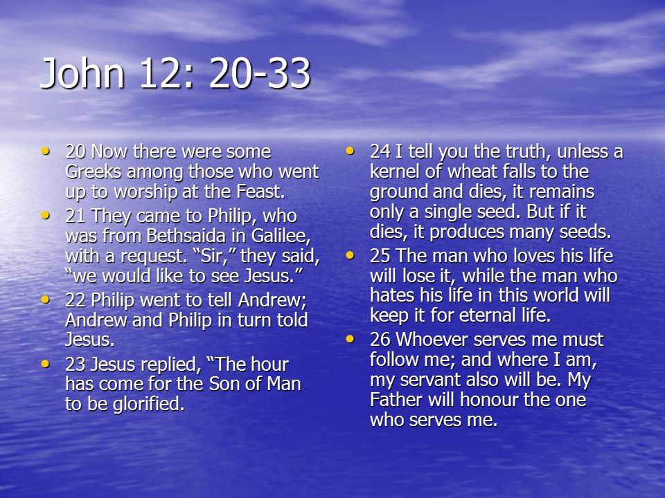 John 12: 20-33 20 Now there were some Greeks among those who went up to worship at the Feast.
