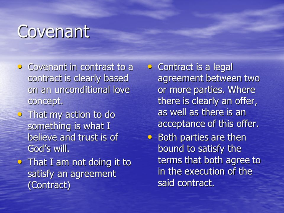 Both sets out criteria of the RELATIONSHIP Covenant Covenant Where the parties involve offer an outpour of love in what they will do toencourage good relationship Where the parties involve offer an outpour of love in what they will do toencourage good relationship Contract Contract On the other hand form special relationships that they are legally bound to in terms of their agreement.