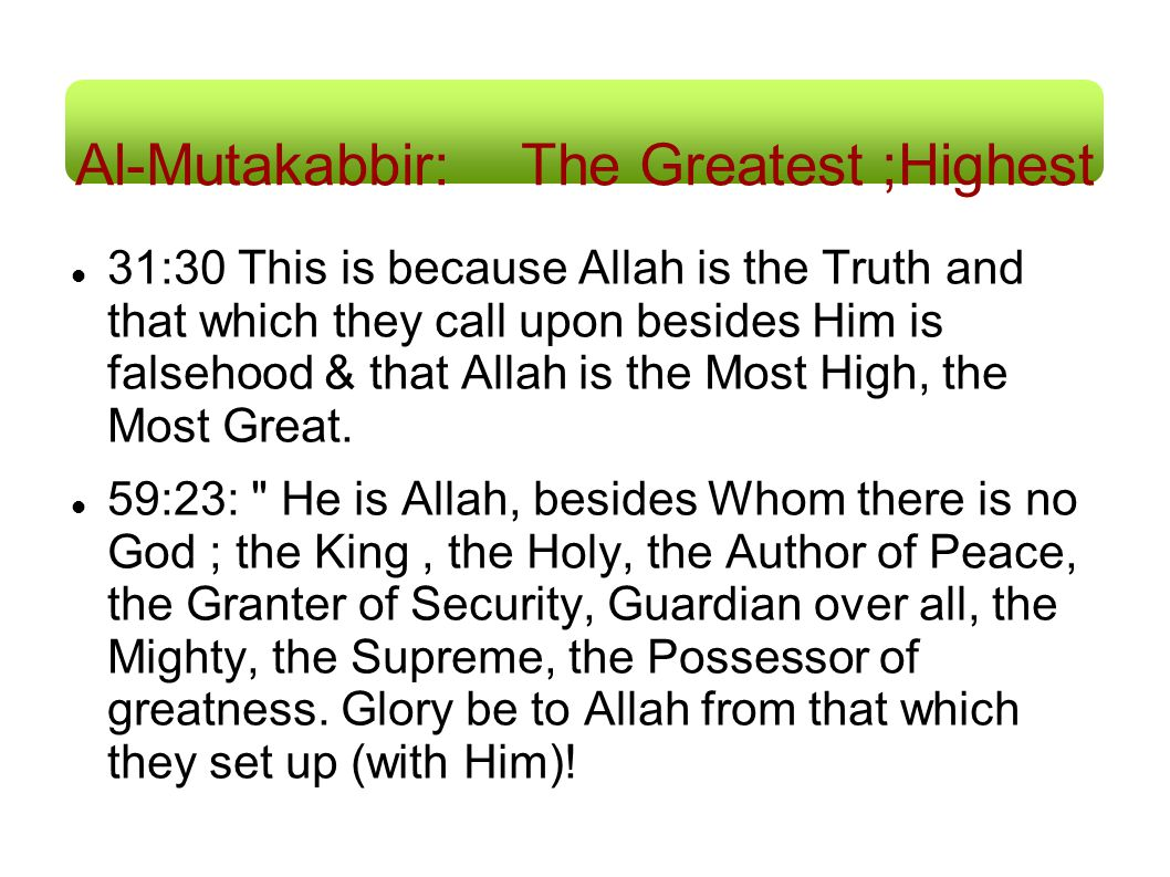 Al-Mutakabbir: The Greatest ;Highest 31:30 This is because Allah is the Truth and that which they call upon besides Him is falsehood & that Allah is t